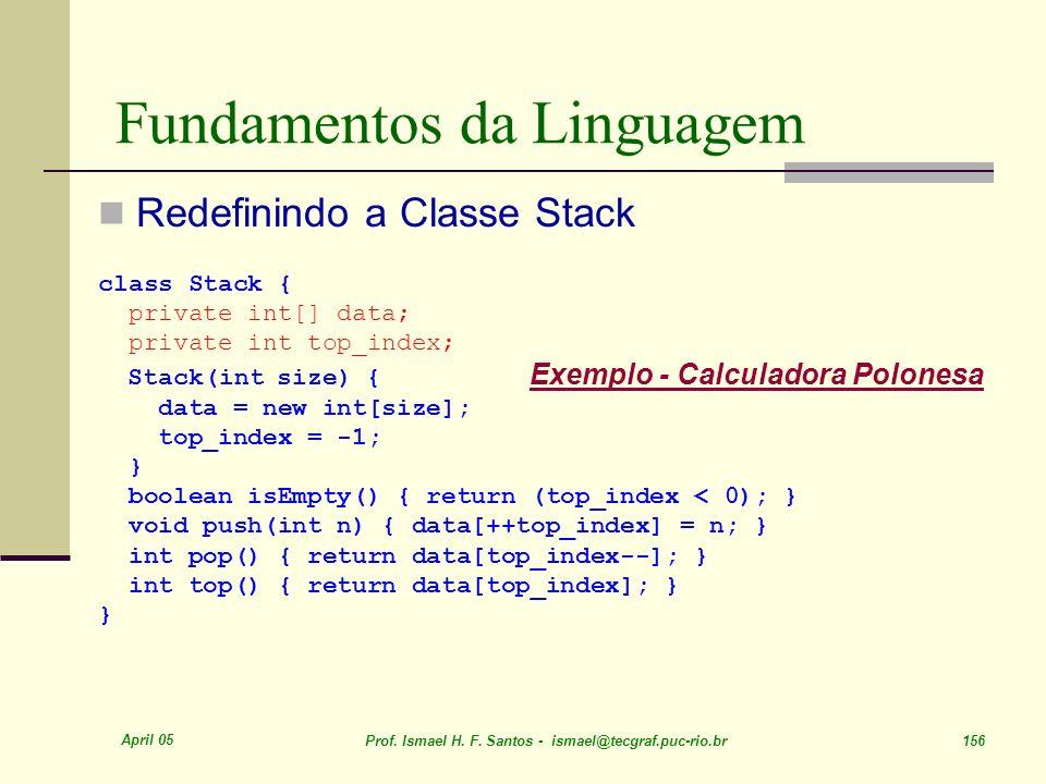 April 05 Prof. Ismael H. F. Santos - ismael@tecgraf.puc-rio.br 156 Fundamentos da Linguagem Redefinindo a Classe Stack class Stack { private int[] dat