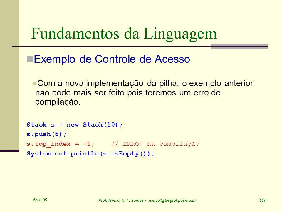 April 05 Prof. Ismael H. F. Santos - ismael@tecgraf.puc-rio.br 157 Fundamentos da Linguagem Exemplo de Controle de Acesso Com a nova implementação da