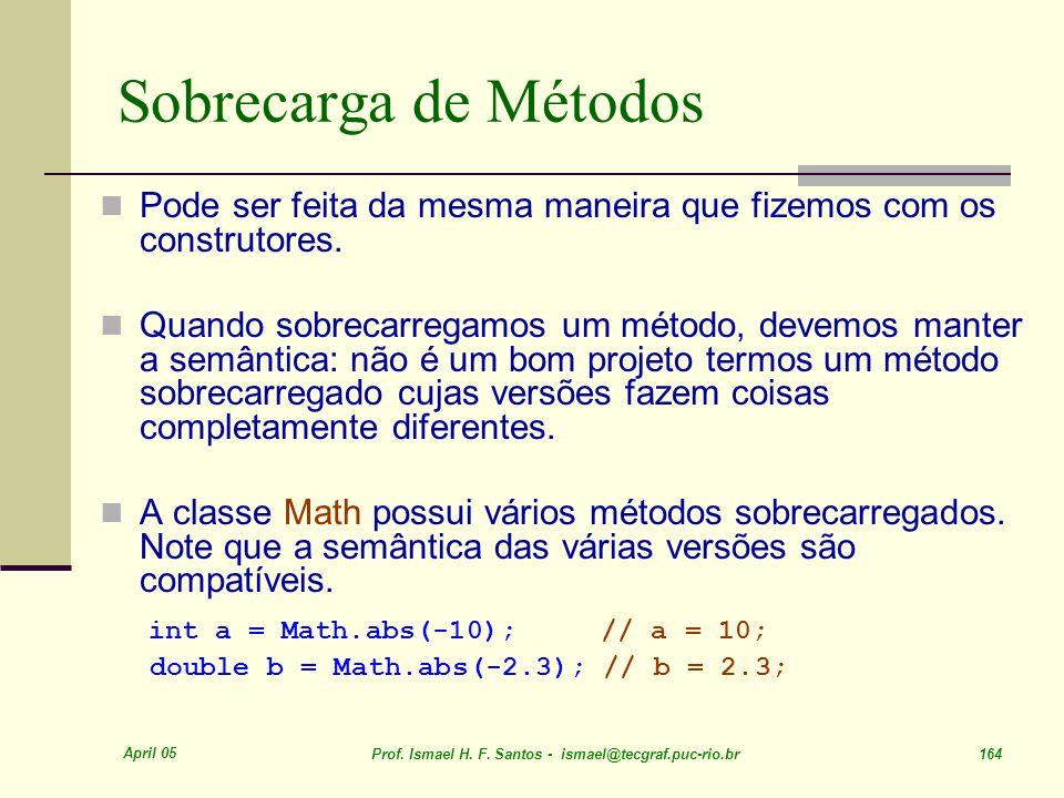 April 05 Prof. Ismael H. F. Santos - ismael@tecgraf.puc-rio.br 164 Sobrecarga de Métodos Pode ser feita da mesma maneira que fizemos com os construtor