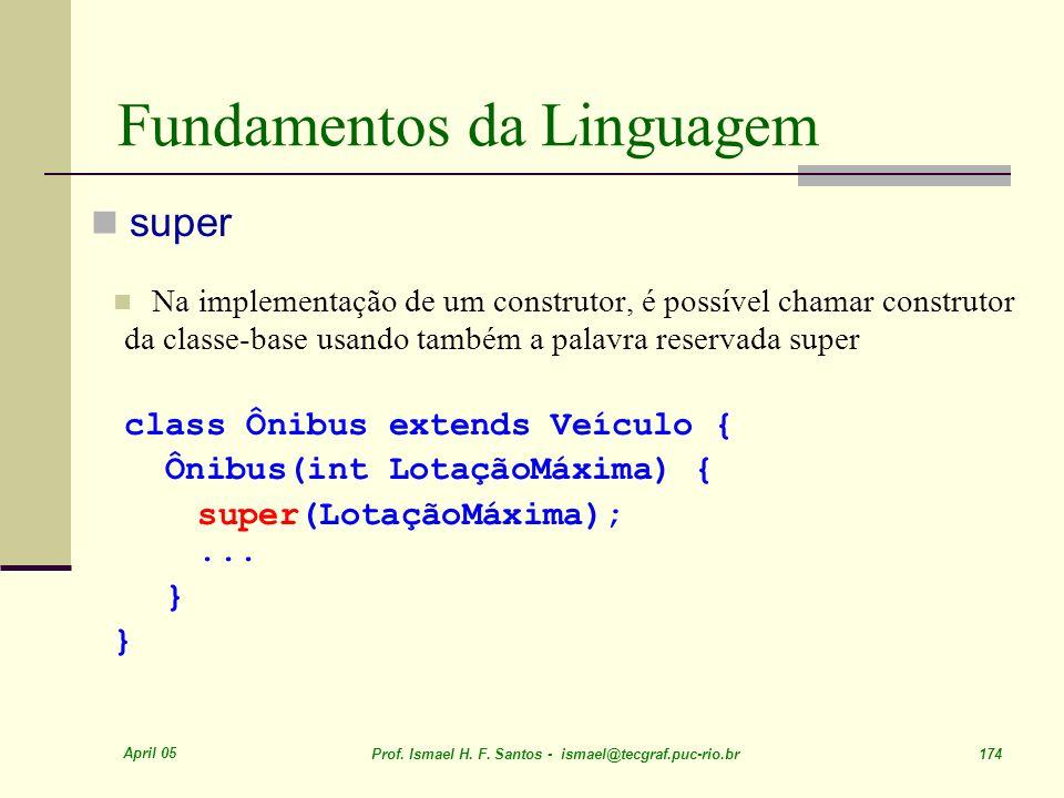 April 05 Prof. Ismael H. F. Santos - ismael@tecgraf.puc-rio.br 174 Fundamentos da Linguagem super Na implementação de um construtor, é possível chamar