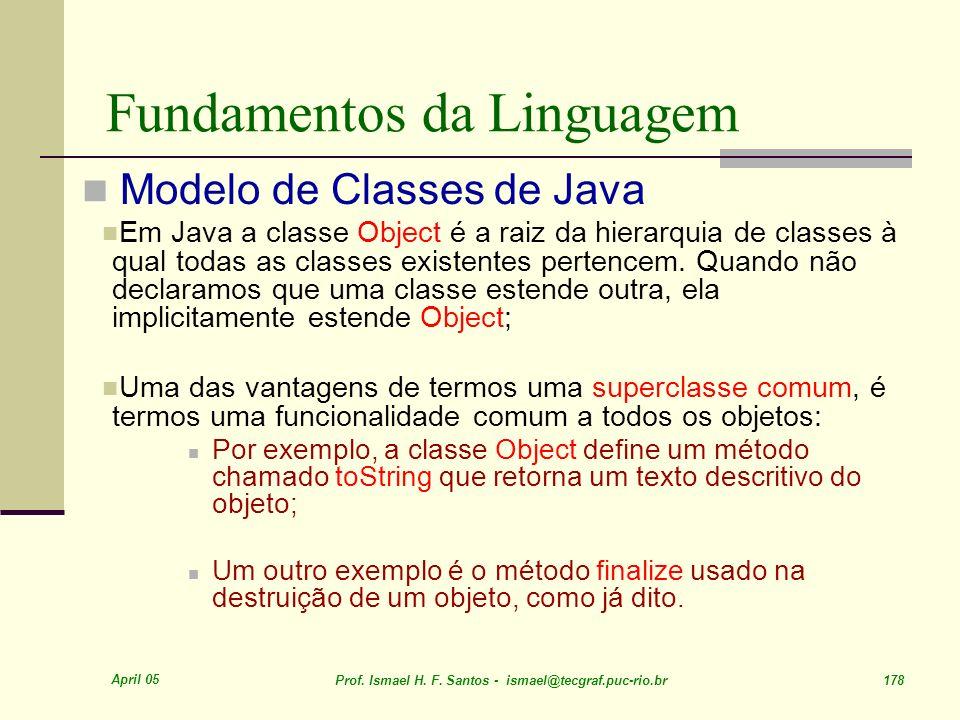 April 05 Prof. Ismael H. F. Santos - ismael@tecgraf.puc-rio.br 178 Fundamentos da Linguagem Modelo de Classes de Java Em Java a classe Object é a raiz