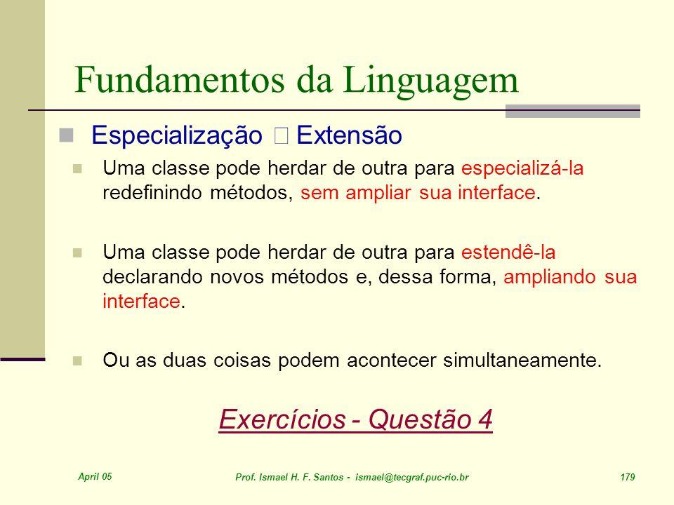 April 05 Prof. Ismael H. F. Santos - ismael@tecgraf.puc-rio.br 179 Fundamentos da Linguagem Especialização Extensão Uma classe pode herdar de outra pa
