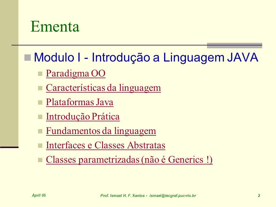 April 05 Prof. Ismael H. F. Santos - ismael@tecgraf.puc-rio.br 2 Ementa Modulo I - Introdução a Linguagem JAVA Paradigma OO Características da linguag