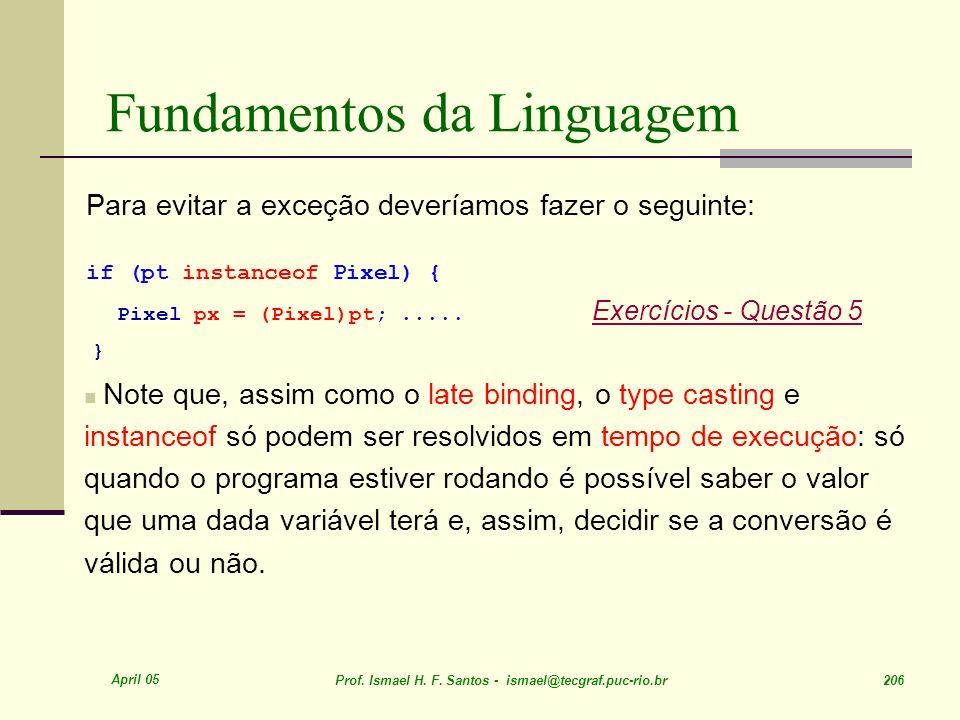 April 05 Prof. Ismael H. F. Santos - ismael@tecgraf.puc-rio.br 206 Fundamentos da Linguagem Para evitar a exceção deveríamos fazer o seguinte: if (pt