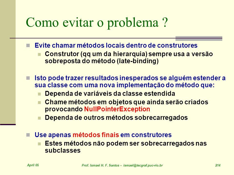 April 05 Prof. Ismael H. F. Santos - ismael@tecgraf.puc-rio.br 214 Como evitar o problema ? Evite chamar métodos locais dentro de construtores Constru