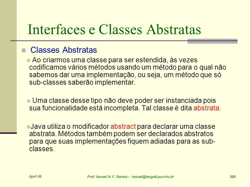 April 05 Prof. Ismael H. F. Santos - ismael@tecgraf.puc-rio.br 220 Interfaces e Classes Abstratas Classes Abstratas Ao criarmos uma classe para ser es