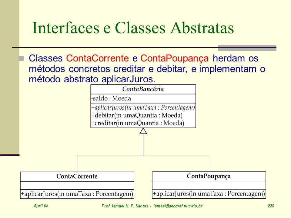 April 05 Prof. Ismael H. F. Santos - ismael@tecgraf.puc-rio.br 225 Interfaces e Classes Abstratas Classes ContaCorrente e ContaPoupança herdam os méto