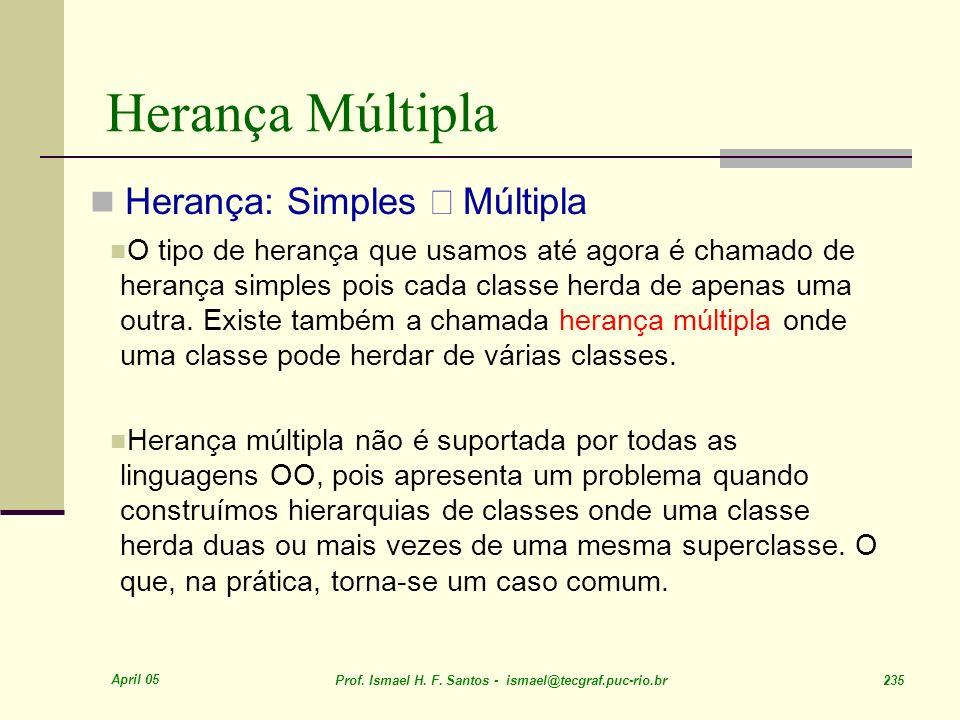 April 05 Prof. Ismael H. F. Santos - ismael@tecgraf.puc-rio.br 235 Herança Múltipla Herança: Simples Múltipla O tipo de herança que usamos até agora é