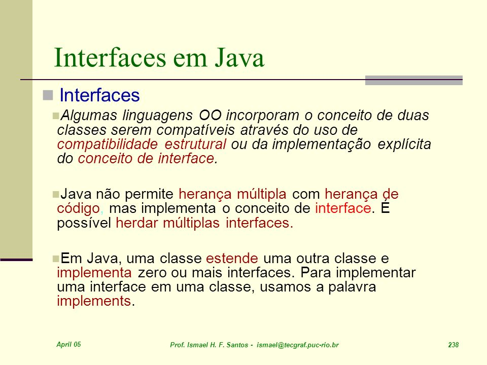 April 05 Prof. Ismael H. F. Santos - ismael@tecgraf.puc-rio.br 238 Interfaces em Java Interfaces Algumas linguagens OO incorporam o conceito de duas c