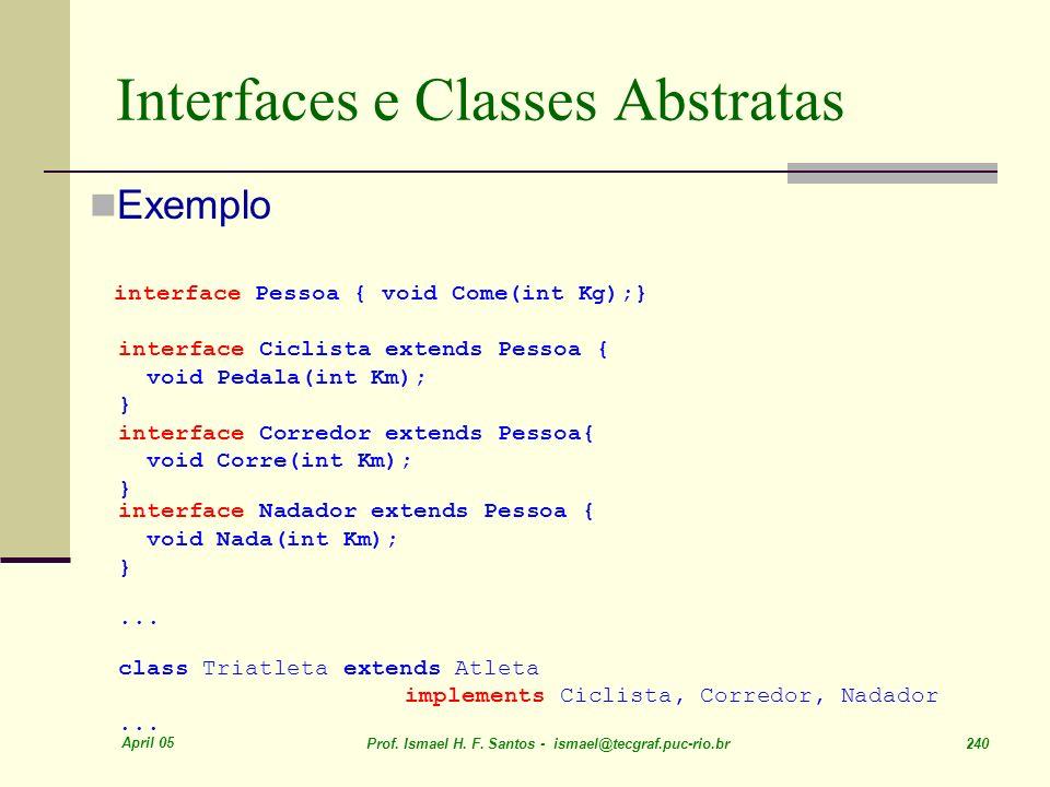April 05 Prof. Ismael H. F. Santos - ismael@tecgraf.puc-rio.br 240 Interfaces e Classes Abstratas Exemplo interface Pessoa { void Come(int Kg);} inter