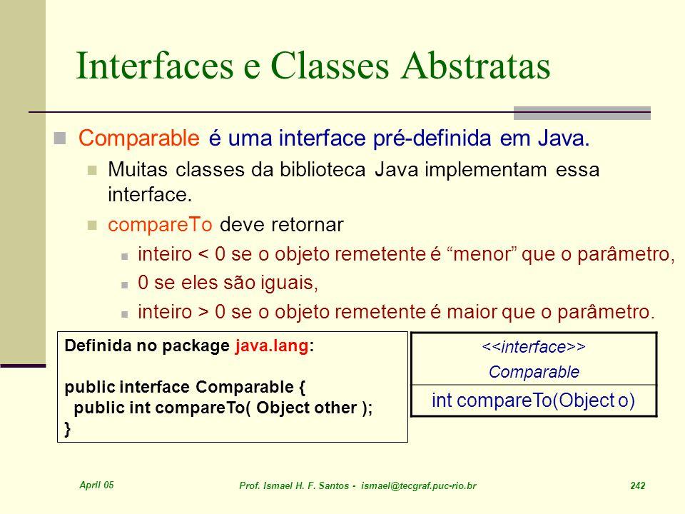 April 05 Prof. Ismael H. F. Santos - ismael@tecgraf.puc-rio.br 242 Interfaces e Classes Abstratas > Comparable int compareTo(Object o) Comparable é um