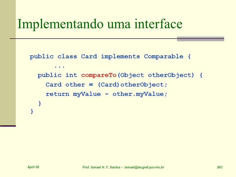 April 05 Prof. Ismael H. F. Santos - ismael@tecgraf.puc-rio.br 243 Implementando uma interface public class Card implements Comparable {... public int