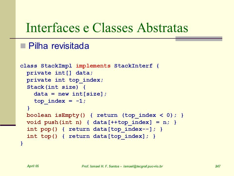April 05 Prof. Ismael H. F. Santos - ismael@tecgraf.puc-rio.br 247 Interfaces e Classes Abstratas Pilha revisitada class StackImpl implements StackInt