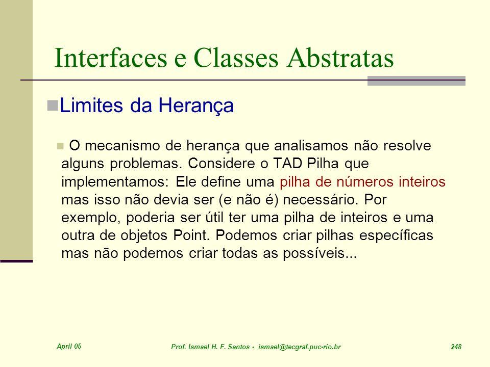 April 05 Prof. Ismael H. F. Santos - ismael@tecgraf.puc-rio.br 248 Interfaces e Classes Abstratas Limites da Herança O mecanismo de herança que analis