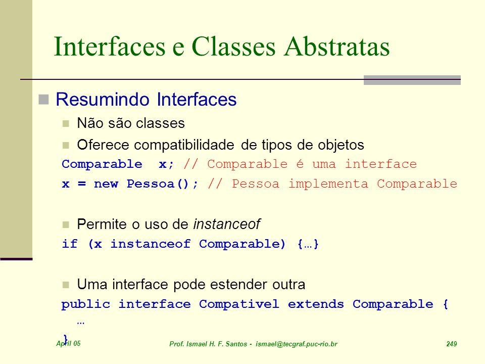 April 05 Prof. Ismael H. F. Santos - ismael@tecgraf.puc-rio.br 249 Interfaces e Classes Abstratas Resumindo Interfaces Não são classes Oferece compati