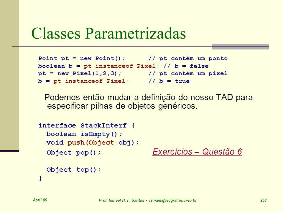 April 05 Prof. Ismael H. F. Santos - ismael@tecgraf.puc-rio.br 258 Classes Parametrizadas Point pt = new Point(); // pt contém um ponto boolean b = pt