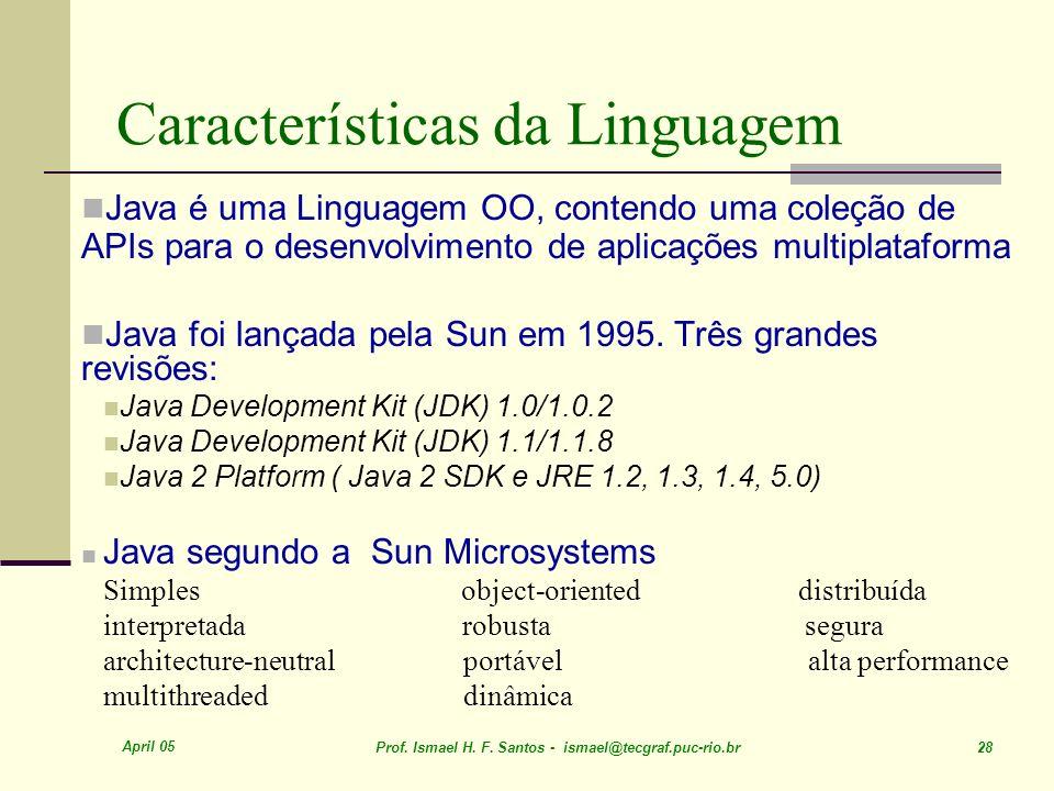 April 05 Prof. Ismael H. F. Santos - ismael@tecgraf.puc-rio.br 28 Características da Linguagem Java é uma Linguagem OO, contendo uma coleção de APIs p
