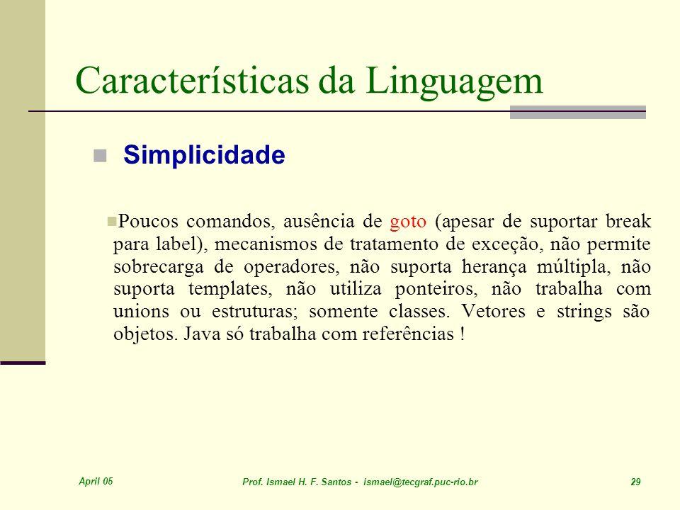April 05 Prof. Ismael H. F. Santos - ismael@tecgraf.puc-rio.br 29 Características da Linguagem Simplicidade Poucos comandos, ausência de goto (apesar
