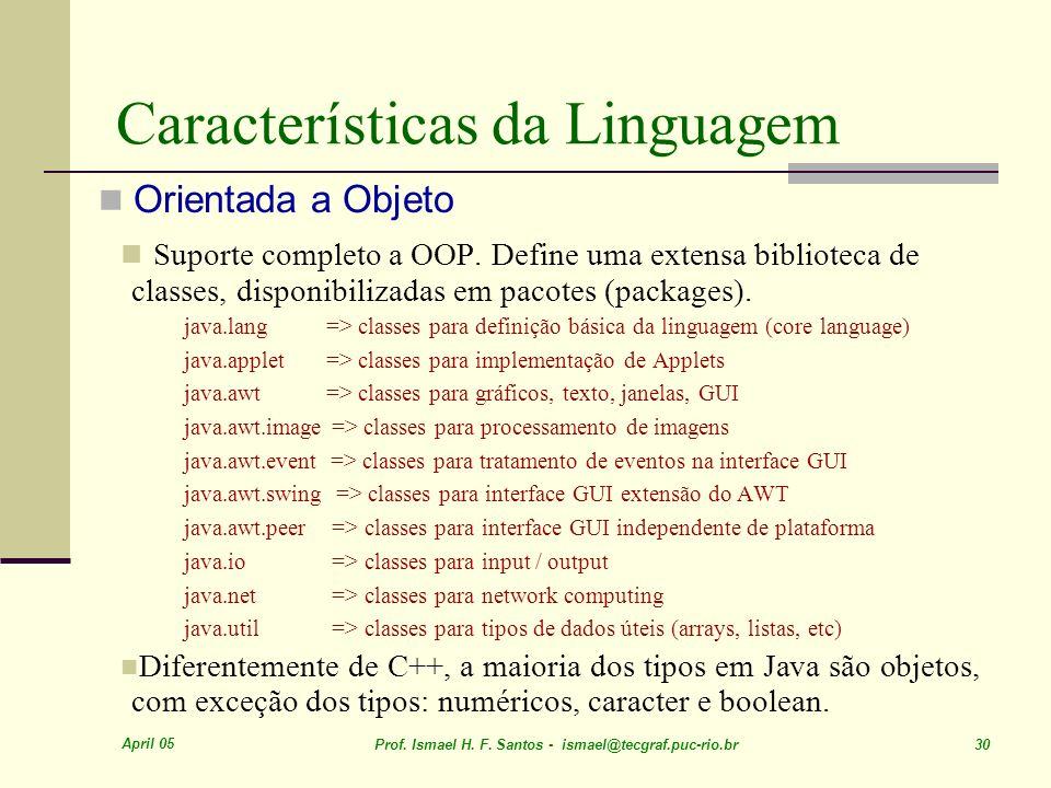 April 05 Prof. Ismael H. F. Santos - ismael@tecgraf.puc-rio.br 30 Características da Linguagem Orientada a Objeto Suporte completo a OOP. Define uma e