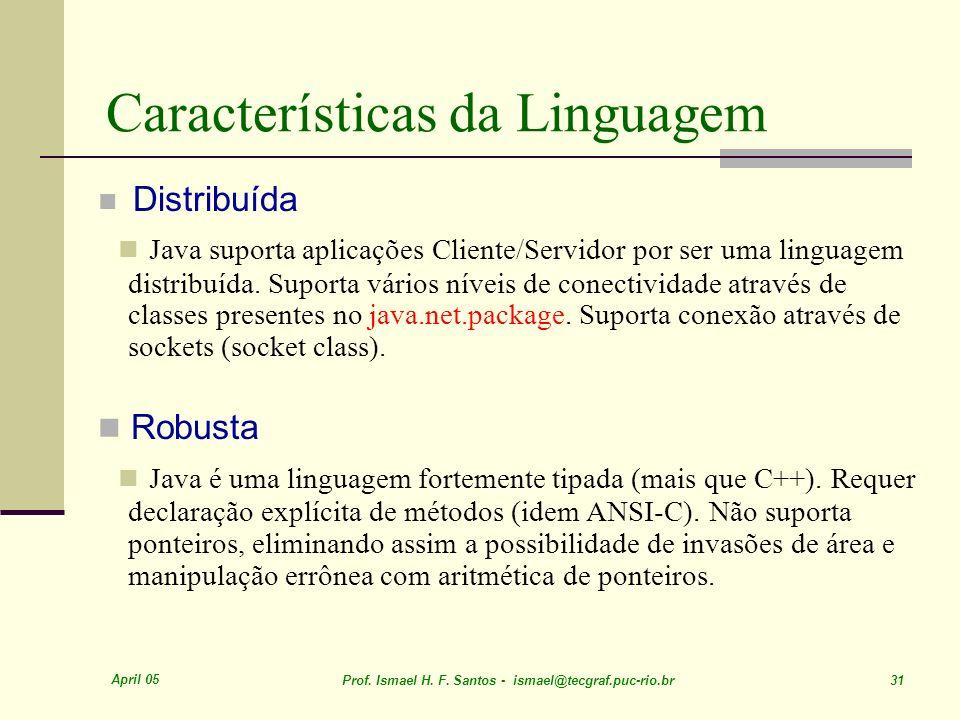 April 05 Prof. Ismael H. F. Santos - ismael@tecgraf.puc-rio.br 31 Características da Linguagem Distribuída Java suporta aplicações Cliente/Servidor po