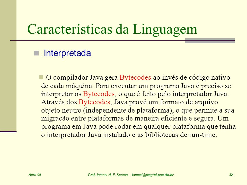 April 05 Prof. Ismael H. F. Santos - ismael@tecgraf.puc-rio.br 32 Características da Linguagem Interpretada O compilador Java gera Bytecodes ao invés