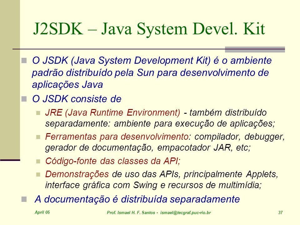 April 05 Prof. Ismael H. F. Santos - ismael@tecgraf.puc-rio.br 37 J2SDK – Java System Devel. Kit O JSDK (Java System Development Kit) é o ambiente pad