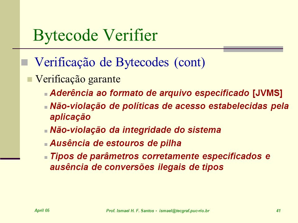 April 05 Prof. Ismael H. F. Santos - ismael@tecgraf.puc-rio.br 41 Bytecode Verifier Verificação de Bytecodes (cont) Verificação garante Aderência ao f