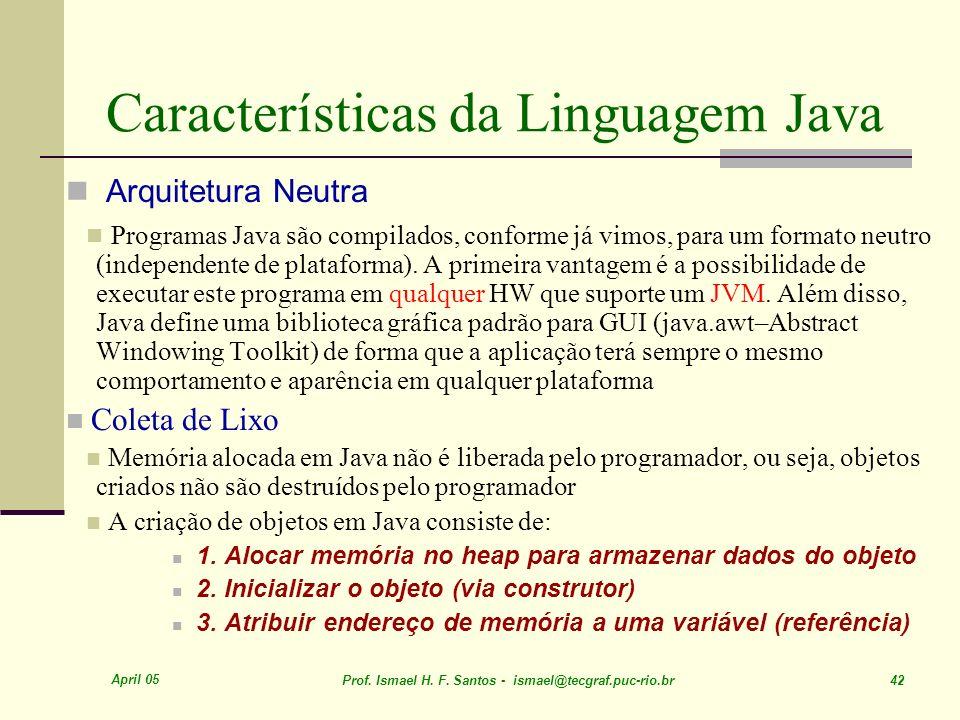 April 05 Prof. Ismael H. F. Santos - ismael@tecgraf.puc-rio.br 42 Características da Linguagem Java Arquitetura Neutra Programas Java são compilados,