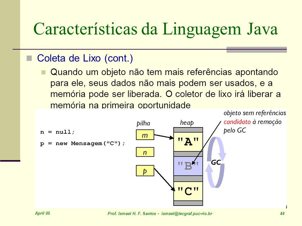 April 05 Prof. Ismael H. F. Santos - ismael@tecgraf.puc-rio.br 44 Características da Linguagem Java Coleta de Lixo (cont.) Quando um objeto não tem ma