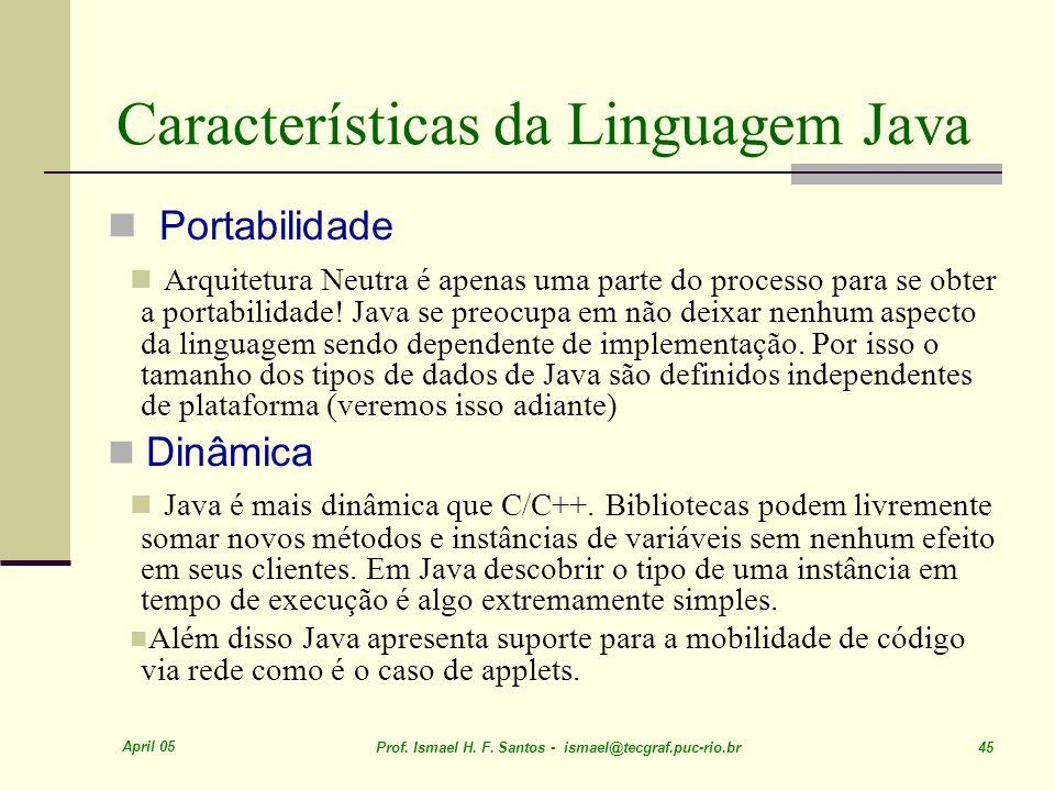 April 05 Prof. Ismael H. F. Santos - ismael@tecgraf.puc-rio.br 45 Características da Linguagem Java Portabilidade Arquitetura Neutra é apenas uma part