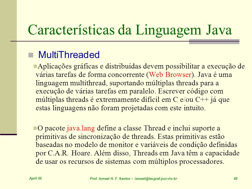 April 05 Prof. Ismael H. F. Santos - ismael@tecgraf.puc-rio.br 48 Características da Linguagem Java MultiThreaded Aplicações gráficas e distribuídas d