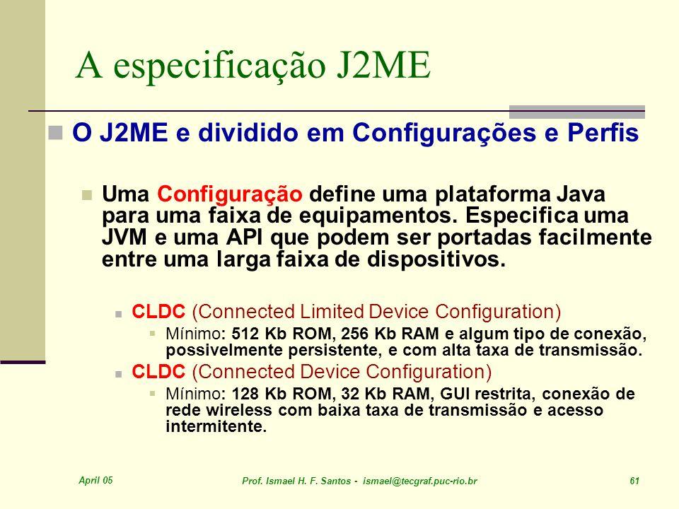 April 05 Prof. Ismael H. F. Santos - ismael@tecgraf.puc-rio.br 61 A especificação J2ME O J2ME e dividido em Configurações e Perfis Uma Configuração de