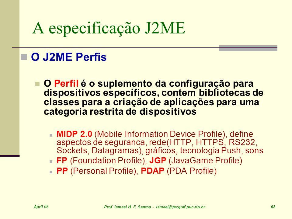 April 05 Prof. Ismael H. F. Santos - ismael@tecgraf.puc-rio.br 62 A especificação J2ME O J2ME Perfis O Perfil é o suplemento da configuração para disp
