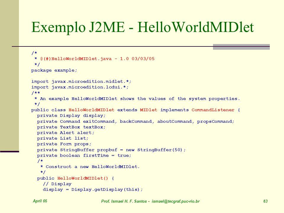 April 05 Prof. Ismael H. F. Santos - ismael@tecgraf.puc-rio.br 63 Exemplo J2ME - HelloWorldMIDlet /* * @(#)HelloWorldMIDlet.java - 1.0 03/03/05 */ pac