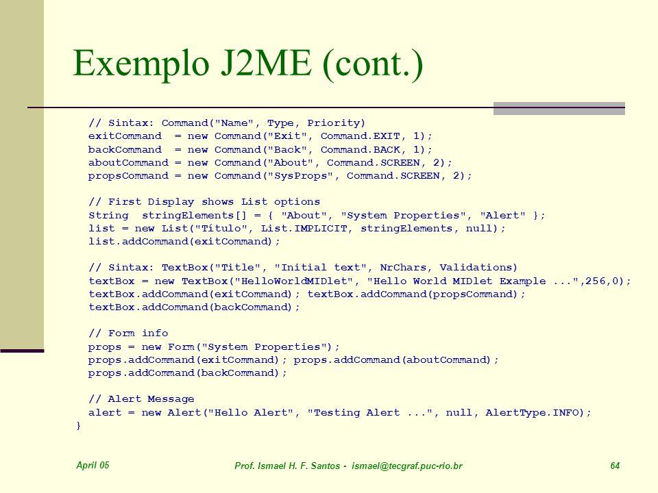 April 05 Prof. Ismael H. F. Santos - ismael@tecgraf.puc-rio.br 64 Exemplo J2ME (cont.) // Sintax: Command(