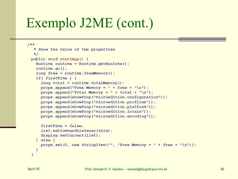 April 05 Prof. Ismael H. F. Santos - ismael@tecgraf.puc-rio.br 65 Exemplo J2ME (cont.) /** * Show the value of the properties */ public void startApp(