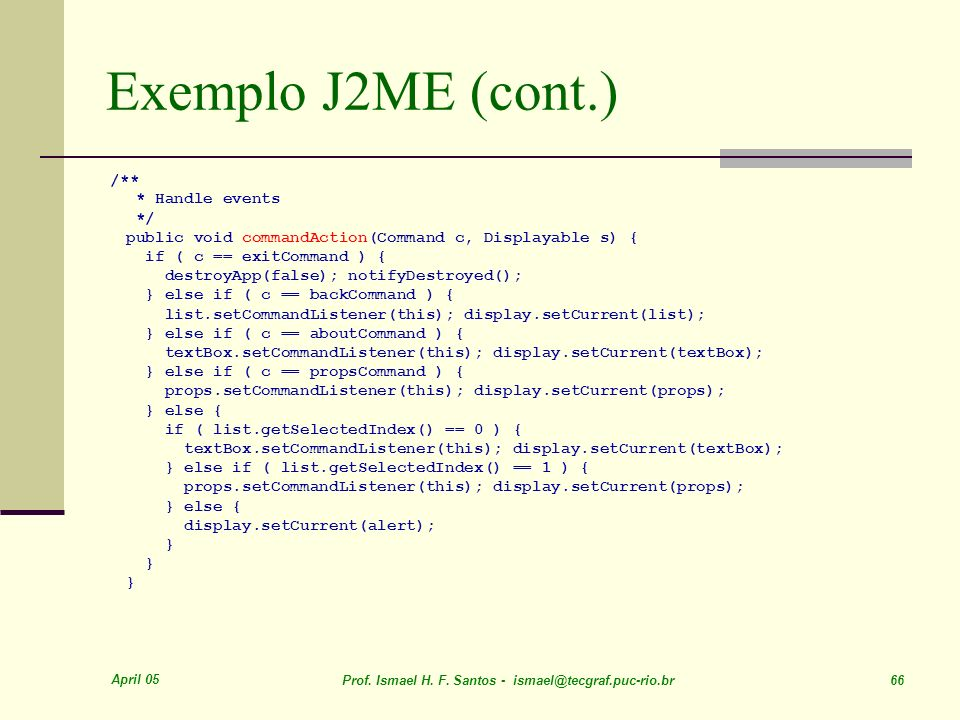 April 05 Prof. Ismael H. F. Santos - ismael@tecgraf.puc-rio.br 66 Exemplo J2ME (cont.) /** * Handle events */ public void commandAction(Command c, Dis