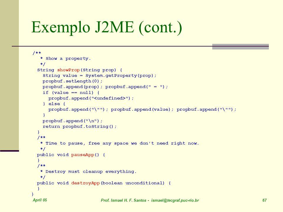 April 05 Prof. Ismael H. F. Santos - ismael@tecgraf.puc-rio.br 67 Exemplo J2ME (cont.) /** * Show a property. */ String showProp(String prop) { String