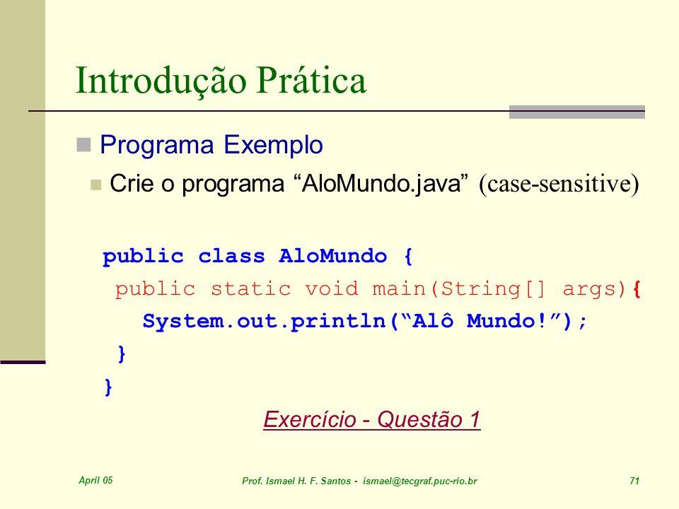 April 05 Prof. Ismael H. F. Santos - ismael@tecgraf.puc-rio.br 71 Introdução Prática Programa Exemplo Crie o programa AloMundo.java (case-sensitive) p