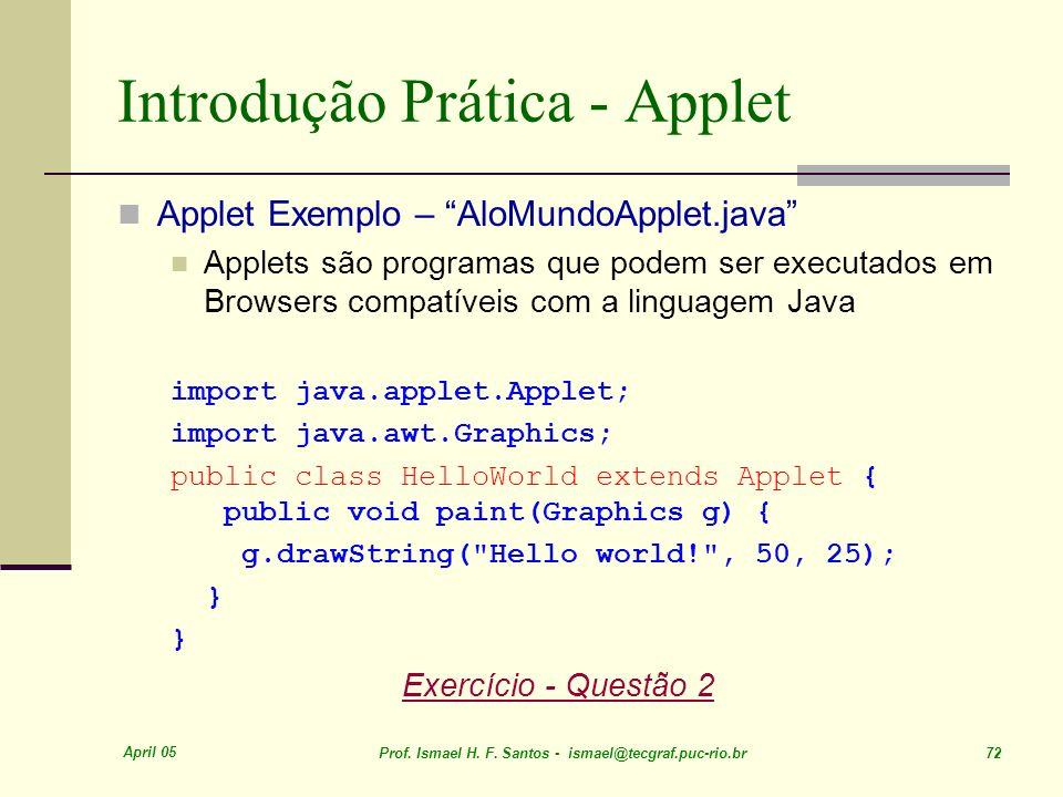 April 05 Prof. Ismael H. F. Santos - ismael@tecgraf.puc-rio.br 72 Introdução Prática - Applet Applet Exemplo – AloMundoApplet.java Applets são program
