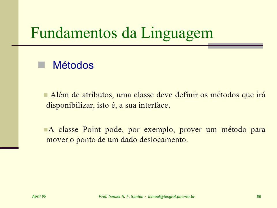 April 05 Prof. Ismael H. F. Santos - ismael@tecgraf.puc-rio.br 86 Fundamentos da Linguagem Métodos Além de atributos, uma classe deve definir os métod