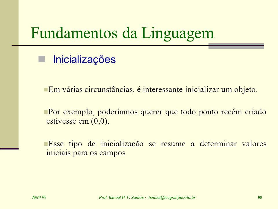 April 05 Prof. Ismael H. F. Santos - ismael@tecgraf.puc-rio.br 90 Fundamentos da Linguagem Inicializações Em várias circunstâncias, é interessante ini