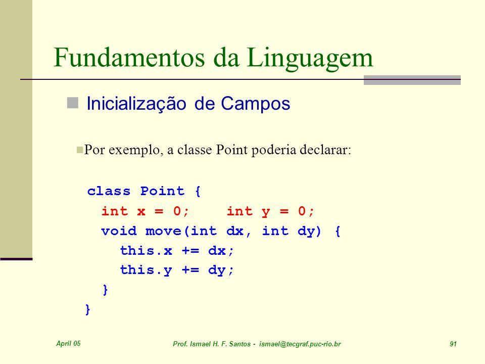 April 05 Prof. Ismael H. F. Santos - ismael@tecgraf.puc-rio.br 91 Fundamentos da Linguagem Inicialização de Campos Por exemplo, a classe Point poderia