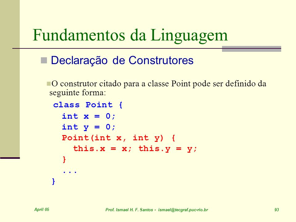 April 05 Prof. Ismael H. F. Santos - ismael@tecgraf.puc-rio.br 93 Fundamentos da Linguagem Declaração de Construtores O construtor citado para a class
