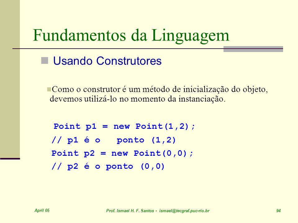 April 05 Prof. Ismael H. F. Santos - ismael@tecgraf.puc-rio.br 94 Fundamentos da Linguagem Usando Construtores Como o construtor é um método de inicia