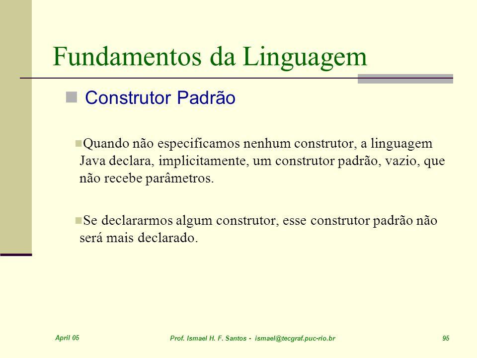 April 05 Prof. Ismael H. F. Santos - ismael@tecgraf.puc-rio.br 95 Fundamentos da Linguagem Construtor Padrão Quando não especificamos nenhum construto