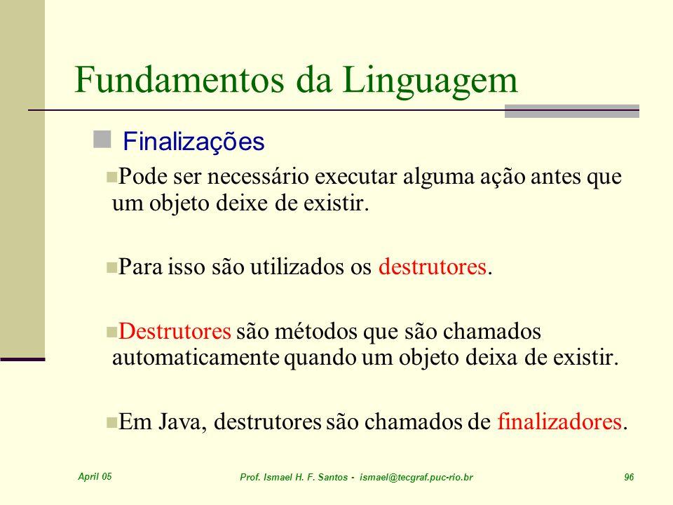 April 05 Prof. Ismael H. F. Santos - ismael@tecgraf.puc-rio.br 96 Fundamentos da Linguagem Finalizações Pode ser necessário executar alguma ação antes