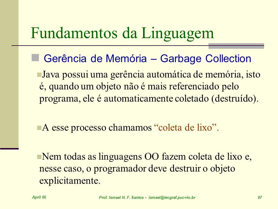 April 05 Prof. Ismael H. F. Santos - ismael@tecgraf.puc-rio.br 97 Fundamentos da Linguagem Gerência de Memória – Garbage Collection Java possui uma ge
