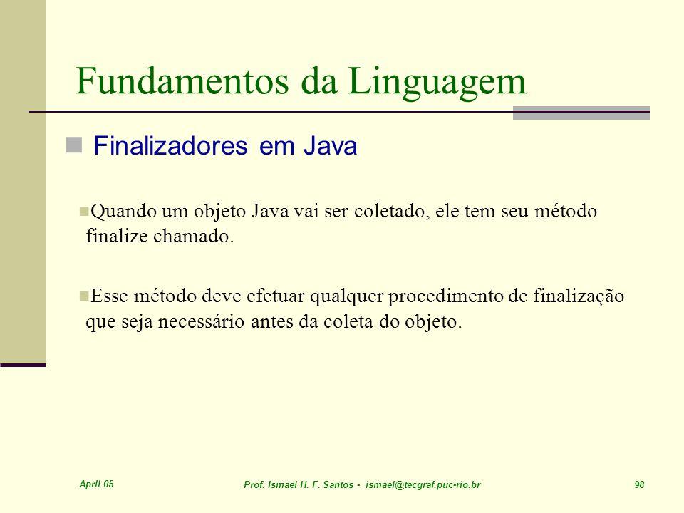 April 05 Prof. Ismael H. F. Santos - ismael@tecgraf.puc-rio.br 98 Fundamentos da Linguagem Finalizadores em Java Quando um objeto Java vai ser coletad