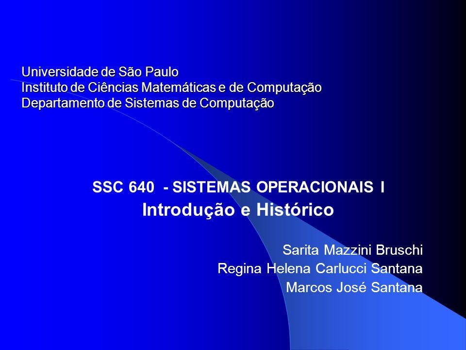 SSC 640 - SISTEMAS OPERACIONAIS I Introdução e Histórico Sarita Mazzini Bruschi Regina Helena Carlucci Santana Marcos José Santana Universidade de São Paulo Instituto de Ciências Matemáticas e de Computação Departamento de Sistemas de Computação